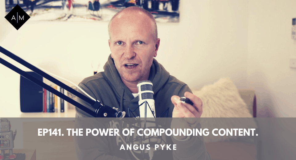 Ep141. The Power Of Compounding Content. Angus Pyke