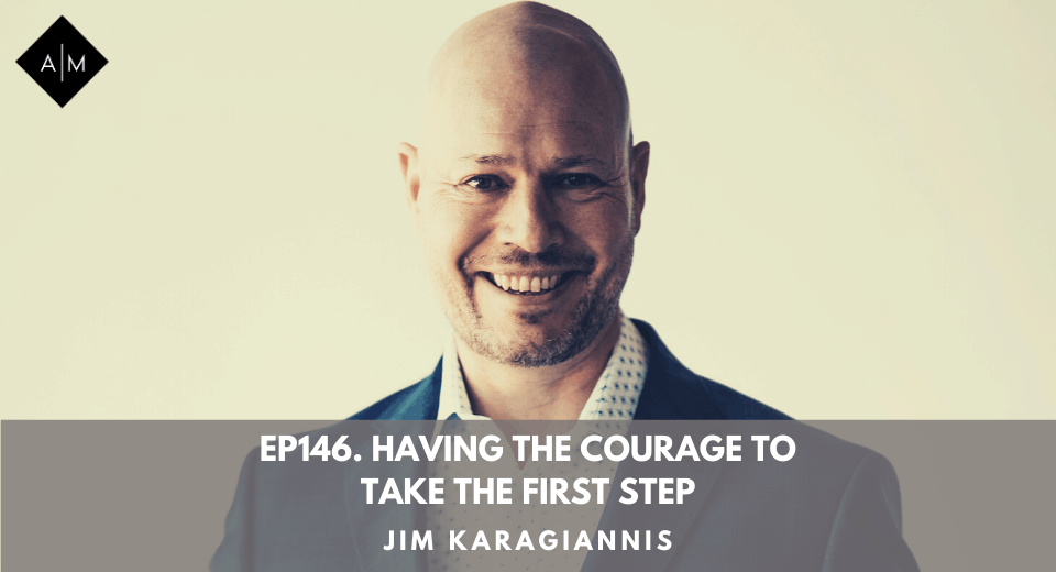 Ep146. Having The Courage To Take The First Step. Jim Karagiannis