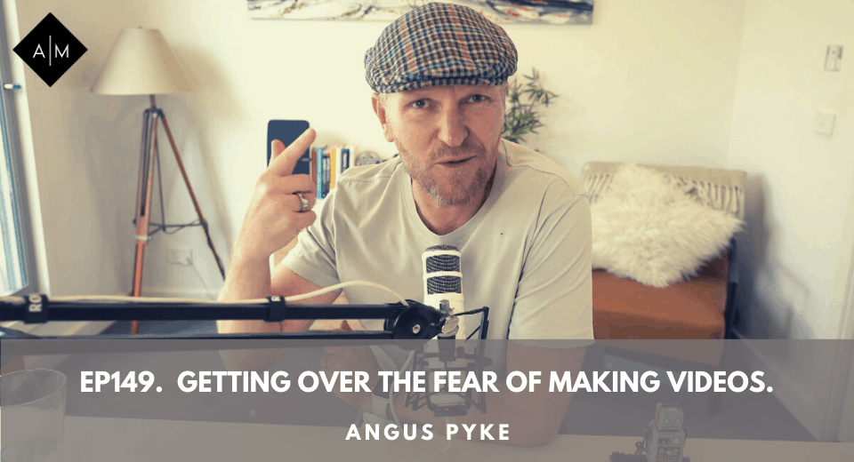 Ep149. Getting Over The Fear Of Making Videos. Angus Pyke