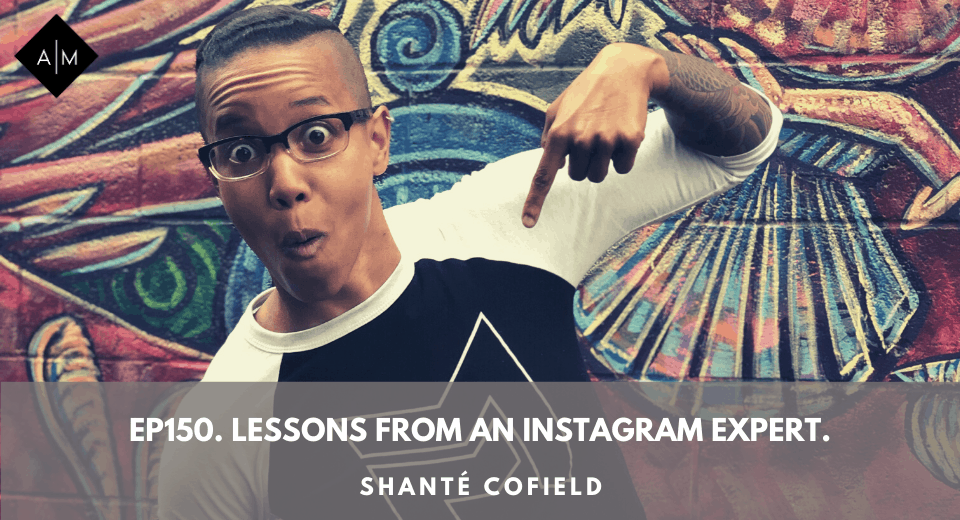Ep150. Lessons From An Instagram Expert. Shanté Cofield.