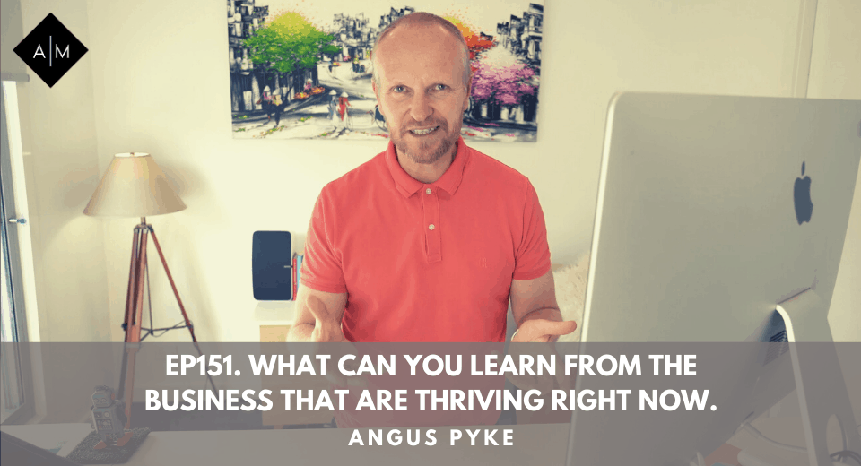 Ep151. What Can You Learn From The Businesses That Are Thriving Right Now. Angus Pyke
