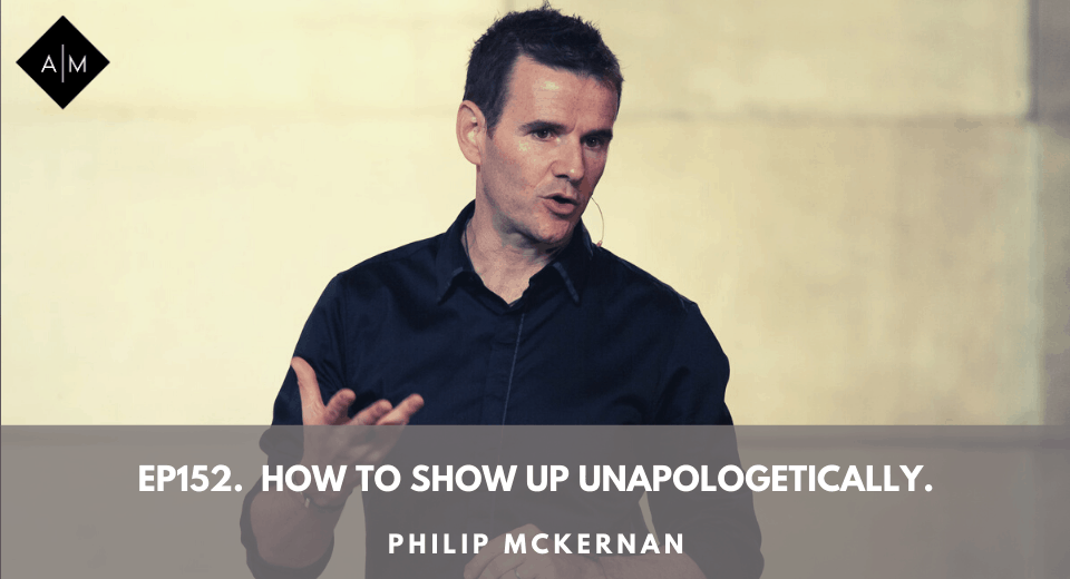 Ep152. How To Show Up Unapologetically. Philip McKernan