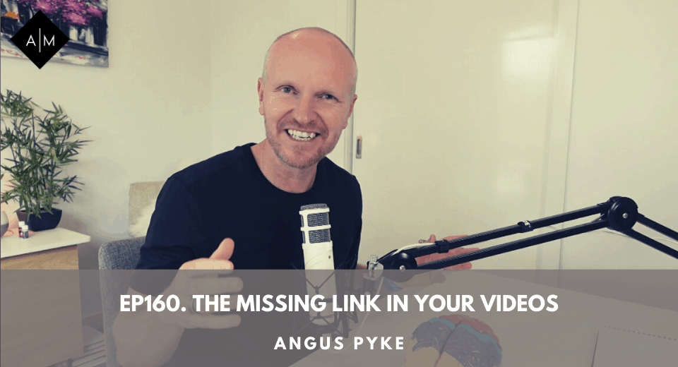 Ep160. The Missing Link In Your Videos. Angus Pyke