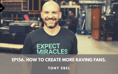 Ep156. How To Create More Raving Fans. Tony Ebel