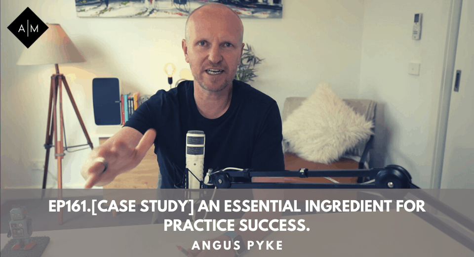 Ep161.[Case Study] An Essential Ingredient For Practice Success. Angus Pyke