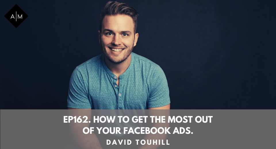 Ep162. How To Get The Most Out Of Your Facebook Ads. David Touhill