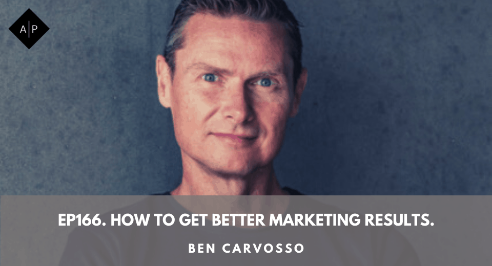 Ep166. How To Get Better Marketing Results. Ben Carvosso