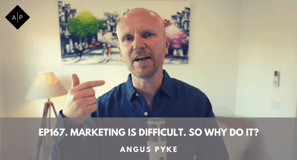 Ep167. Marketing Is Difficult. So Why Do It? Angus Pyke
