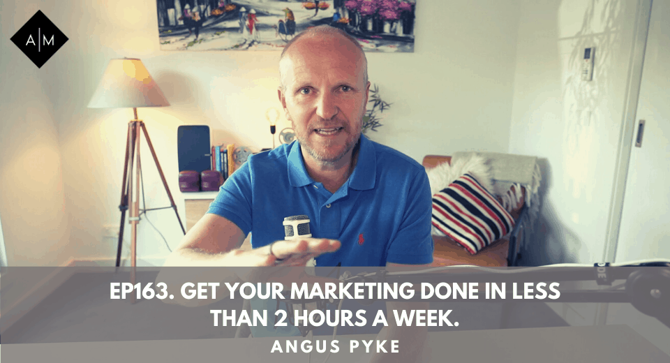 Ep163. Get Your Marketing Done In Less Than 2 Hours A Week. Angus Pyke