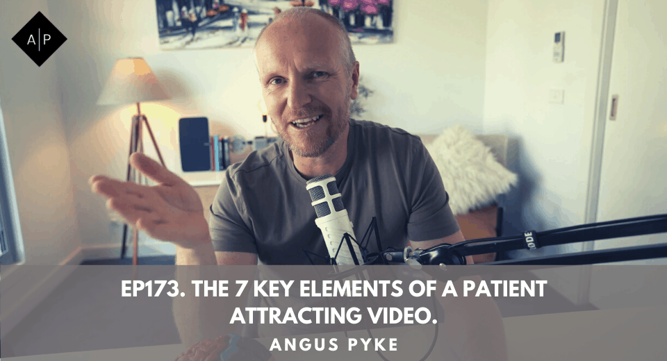 Ep173. The 7 Key Elements Of A Patient Attracting Video. Angus Pyke