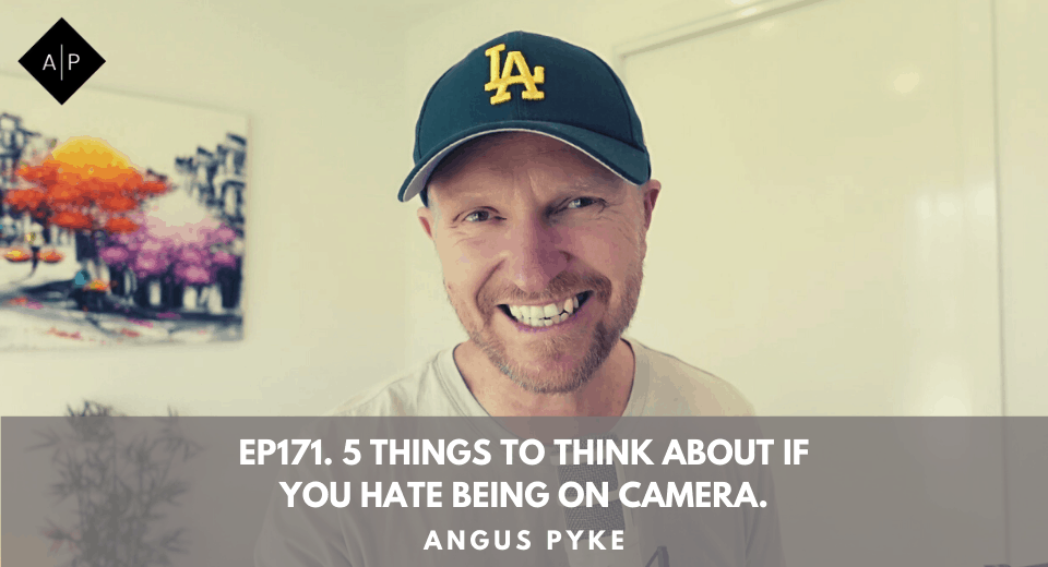 Ep171. 5 Things To Think About If You Hate Being On Camera. Angus Pyke