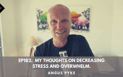 Ep182.  My Thoughts On Decreasing Stress And Overwhelm. Angus Pyke