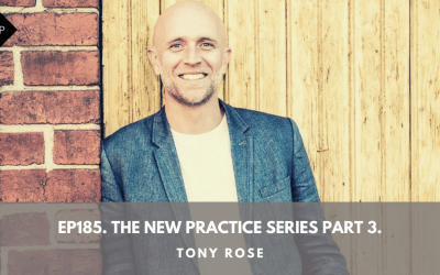 Ep185. The New Practice Series Part 3. Tony Rose