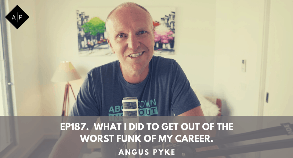 Ep187. What I Did To Get Out Of The Worst Funk Of My Career. Angus Pyke