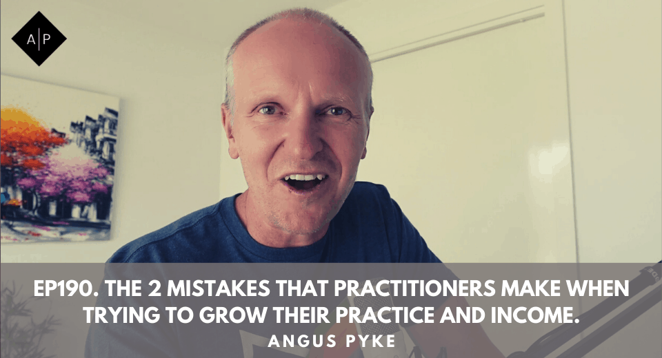 Ep190. The 2 Mistakes That Practitioners Make When Trying To Grow Their Practice And Income. Angus Pyke