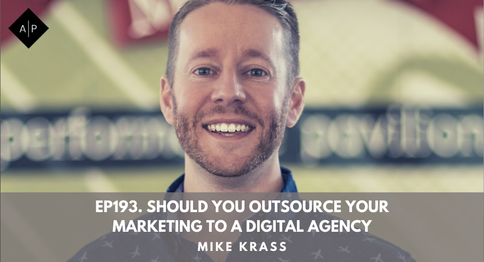 Ep193. Should You Outsource Your Marketing To A Digital Agency? Mike Krass