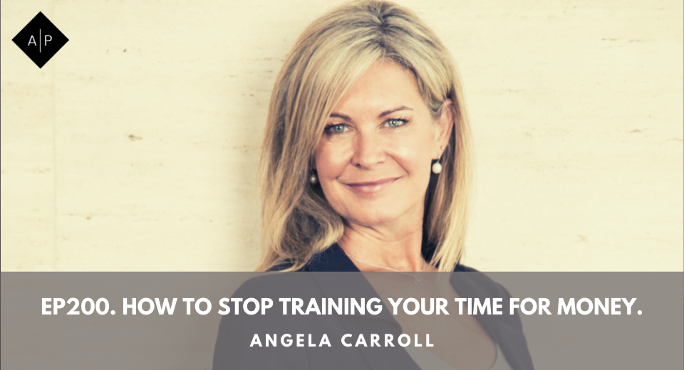 Ep200. How To Stop Training Your Time for Money. Angela Carroll