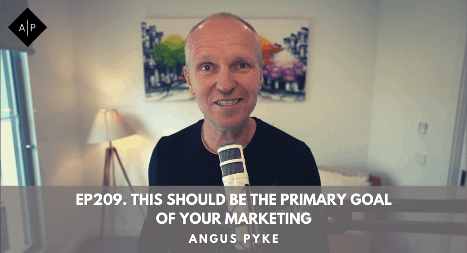 Ep209. This Should Be The Primary Goal Of Your Marketing. Angus Pyke