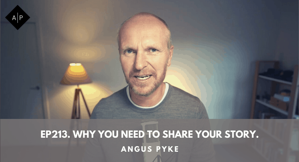 Ep213. Why You Need To Share Your Story. Angus Pyke