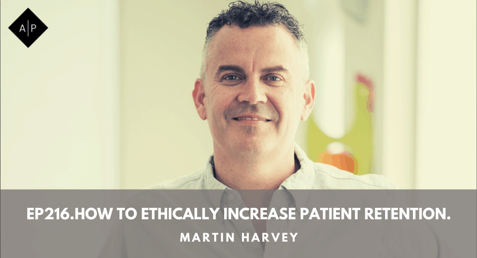 Ep216. How To Ethically Increase Patient Retention. Martin Harvey