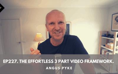 Ep227. The Effortless 3 Part Video Framework. Angus Pyke